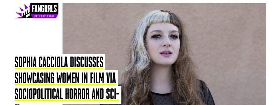 SOPHIA CACCIOLA DISCUSSES SHOWCASING WOMEN IN FILM VIA SOCIOPOLITICAL HORROR AND SCI-FI with SYFY